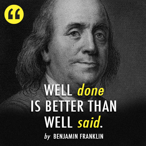 Benjamin Franklin  Quote (About words well said well done just do it actions)