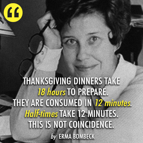 Erma Bombeck  Quote (About thanksgiving preparation time half times)
