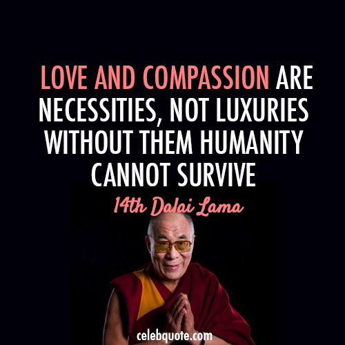 14th Dalai Lama (Tenzin Gyatso) Quote (About survive necessities love life compassion)