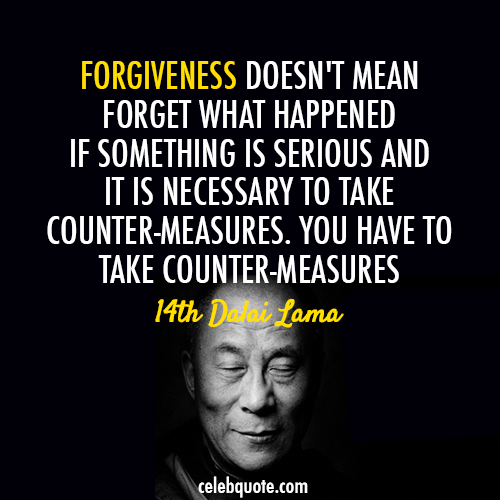 14th Dalai Lama (Tenzin Gyatso) Quote (About wise serious inspirational forgiveness forgive forget counter measures)