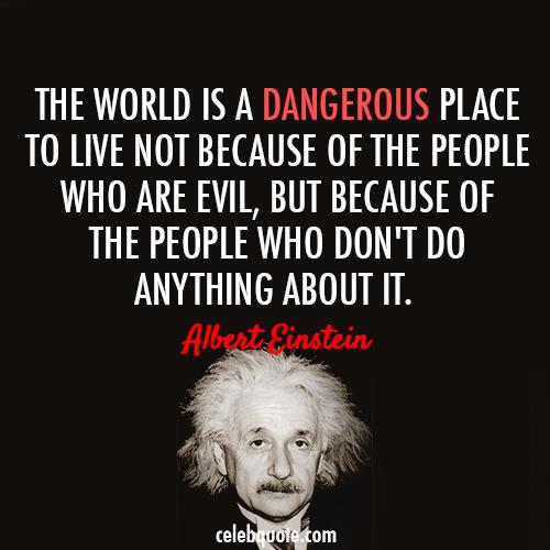 Albert Einstein Quote (About world live hero evil dangerous)