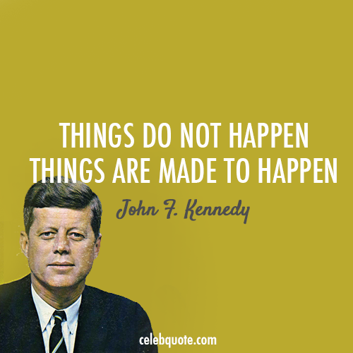 John F. Kennedy Quote (About things just do it happen do it)