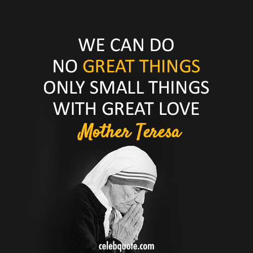 Mother Teresa Quote (About small things love great things)
