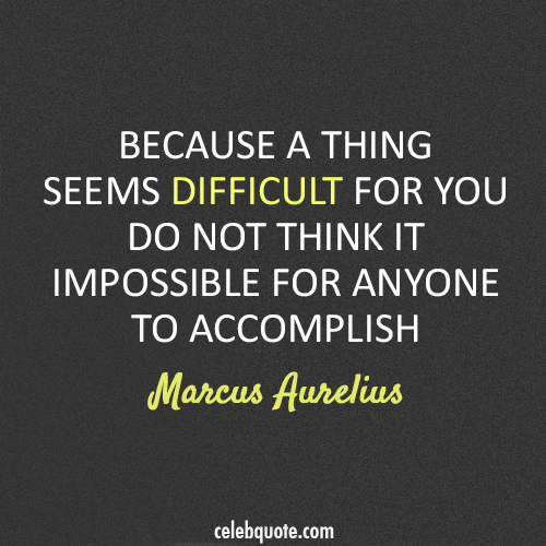 Marcus Aurelius Quote (About impossible difficult)