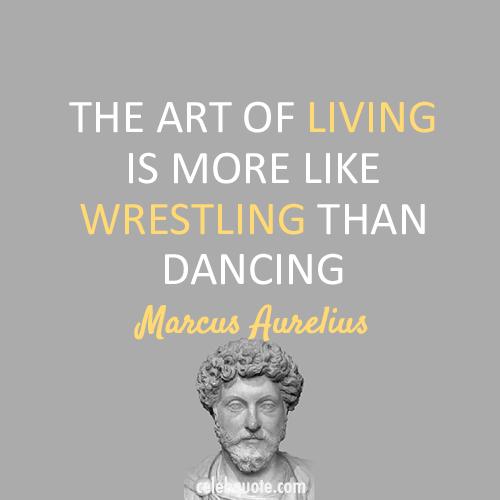 Marcus Aurelius Quote (About wrestle living dance)