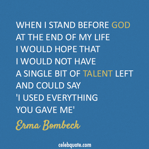 Erma Bombeck Quote (About talent life god death)