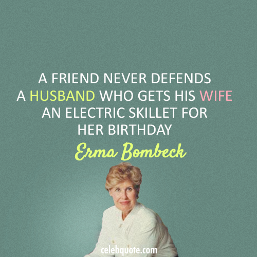 Erma Bombeck Quote (About husband friend birthday gift birthday)