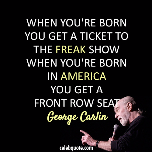 George Carlin Quote (About USA freak show crazy America)