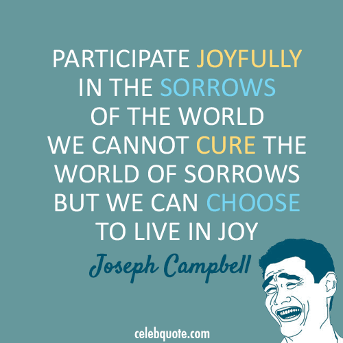 Joseph Campbell Quote (About sorrow pain joy happy choice)