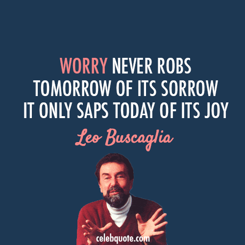 Leo Buscaglia Quote (About worry tomorrow today joy)