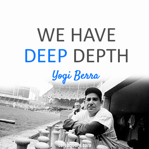 Yogi Berra Quote (About depth)