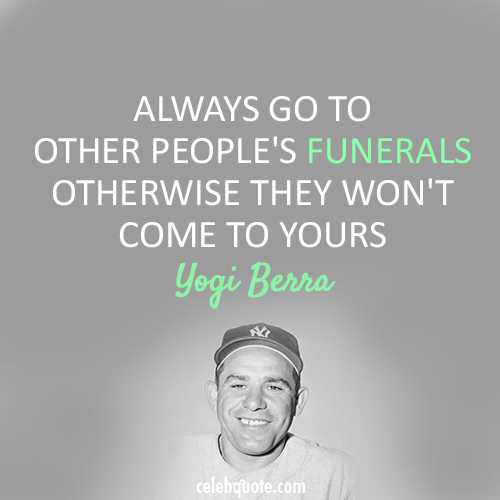 Yogi Berra Quote (About life funerals death)