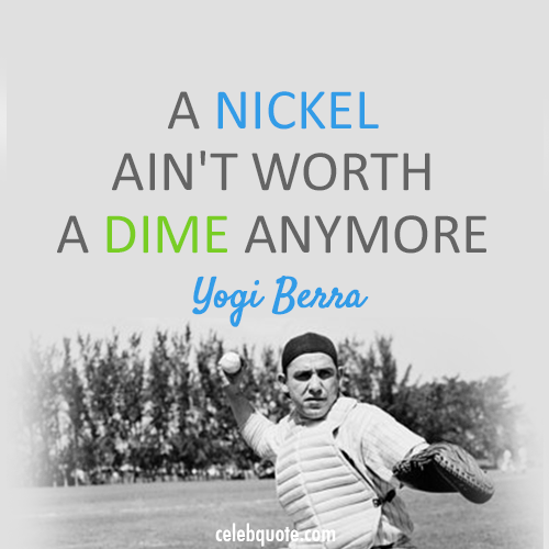 Yogi Berra Quote (About nickel dime)