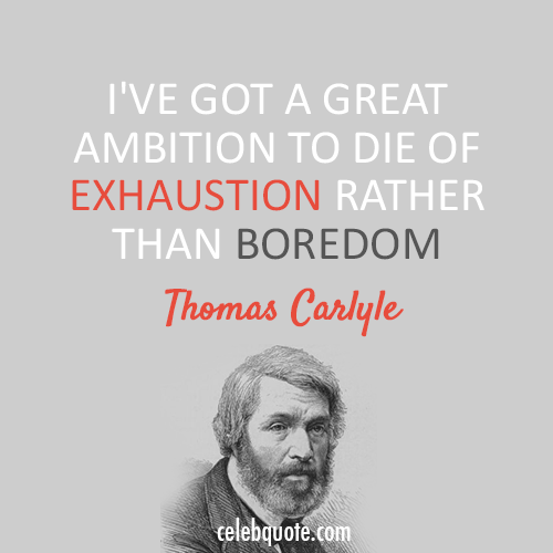 Thomas Carlyle Quote (About exhaustion boredom ambition)