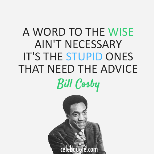 Bill Cosby Quote (About word wise stupid advice)