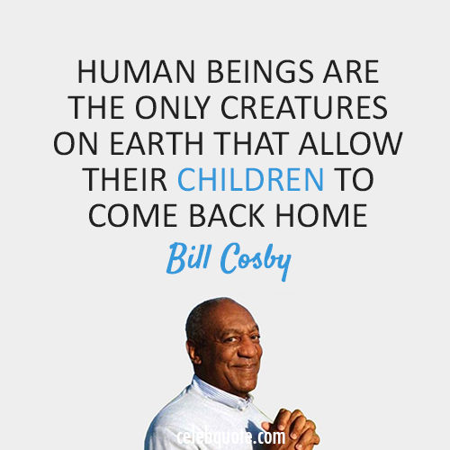 Bill Cosby Quote (About human home children)