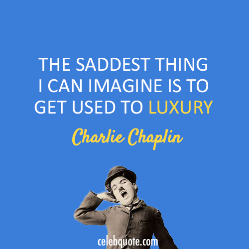 Charlie Chaplin Quote (About sad luxury)