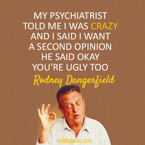 Rodney Dangerfield Quote About Ugly Psychiatrist Crazy CQ Unique Rodney Dangerfield Quotes