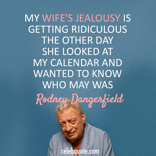 Rodney Dangerfield Quote About Wife Jealous Calendar CQ Magnificent Rodney Dangerfield Quotes