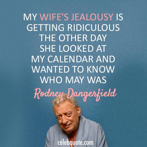 Rodney Dangerfield Quote (About wife jealous calendar)