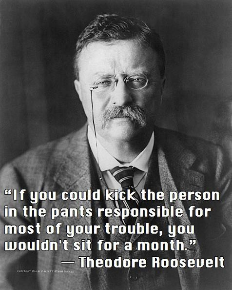 Theodore Roosevelt Quote (About trouble pants kick)