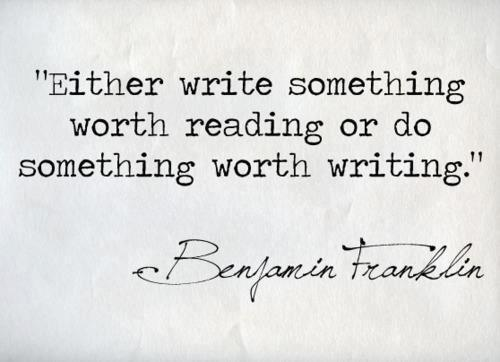Benjamin Franklin  Quote (About writing worth reading life goal)