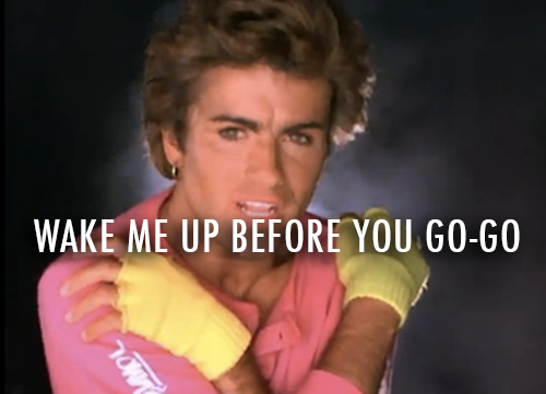 Wham!,George Michael,Andrew Ridgeley Wake me up Before you Go Go Quote (About wake me up mornings monday go go bed)