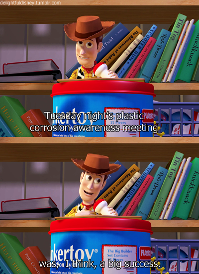 Toy Story (1995)  Quote (About tuesday success plastic corrosion meeting)
