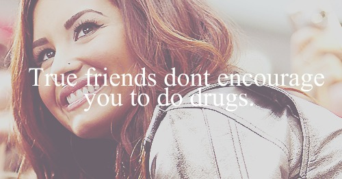 Demi Lovato  Quote (About true friends say no to drugs party Miley Cyrus Miley frienship friendship friends drugs)