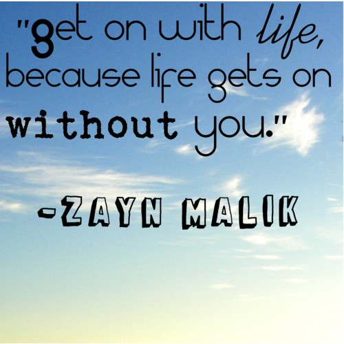 Zayn Malik Quote (About move on life inspirational)