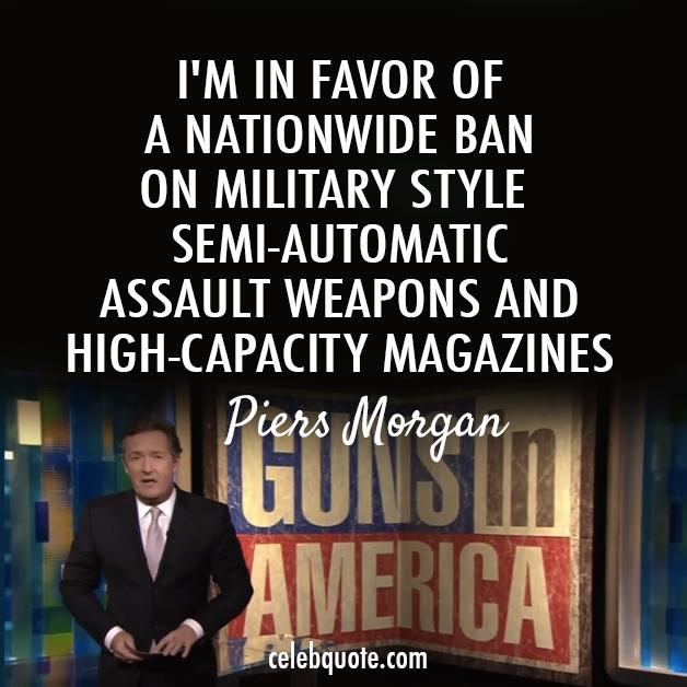 Piers Morgan Quote (About weapons high capacity magazines guns gun laws gun debate gun control gun ban cnn America)