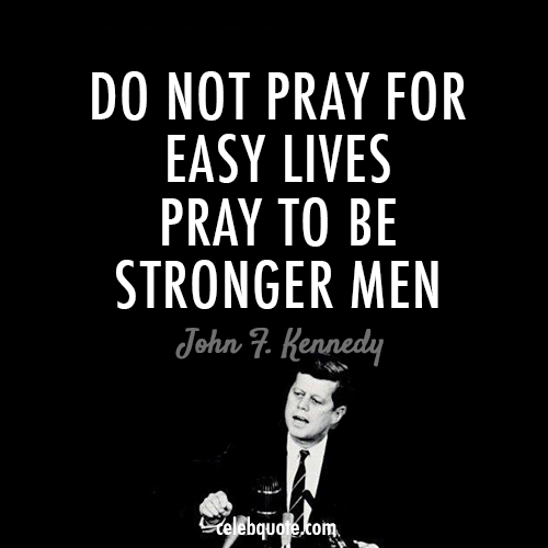 John F. Kennedy Quote (About stronger men pray life easy lives)