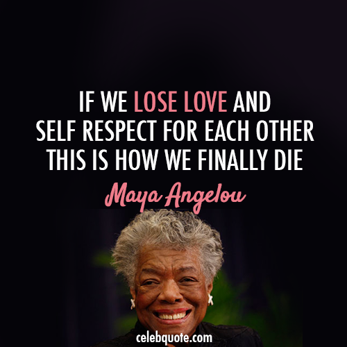 Maya Angelou Quote (About respect love death)