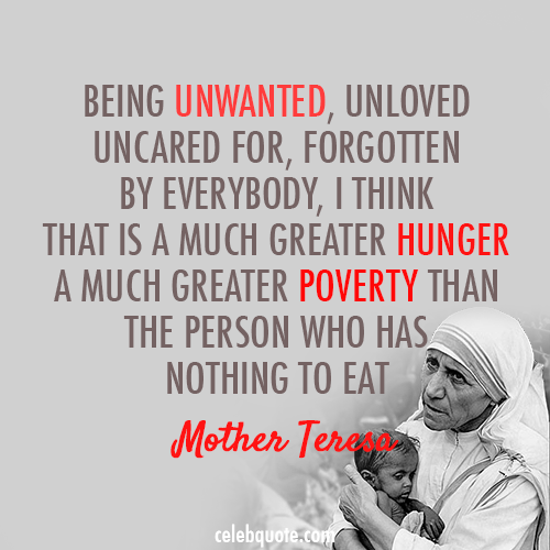 Mother Teresa Quote (About unwanted unloved poverty hunger)