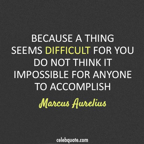 Marcus Aurelius Quote (About impossible difficult)