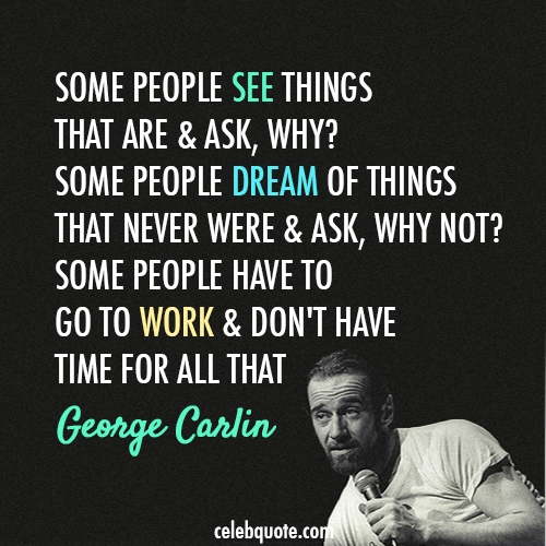 George Carlin Quote (About work truth reality lazy dream)