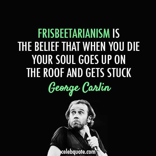 George Carlin Quote (About philosophy funny frisbeetarianism frisbee)