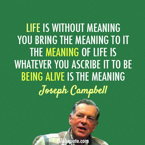 Joseph Campbell Quote (About meaning live life being alive)