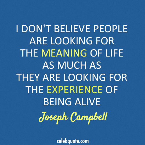 Joseph Campbell Quote (About meaning of life life goal being alive)