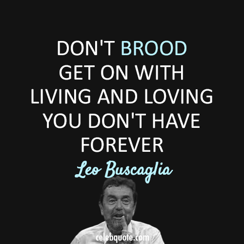 Leo Buscaglia Quote (About love life forever brood)