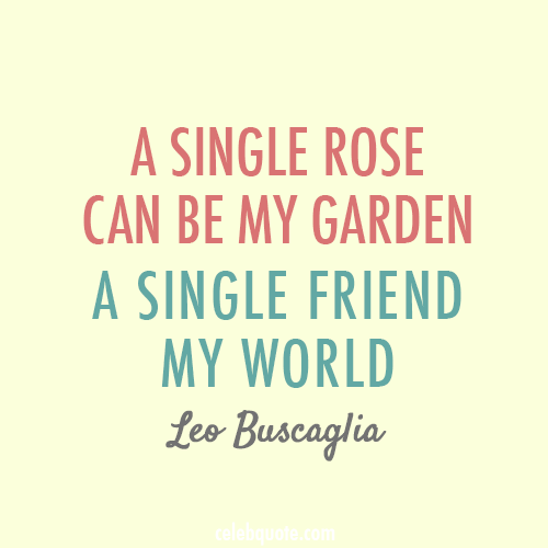 Leo Buscaglia Quote (About world rose garden friend best friend)