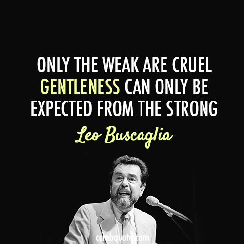 Leo Buscaglia Quote (About weak strong gentle cruel)