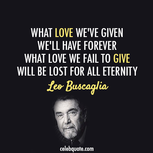 Leo Buscaglia Quote (About love give forever eternity)