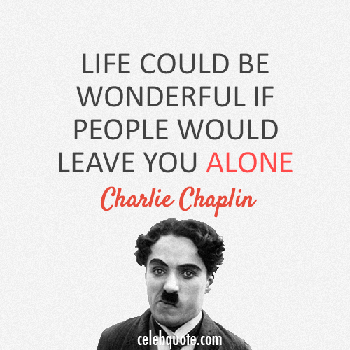 Charlie Chaplin Quote (About life alone)