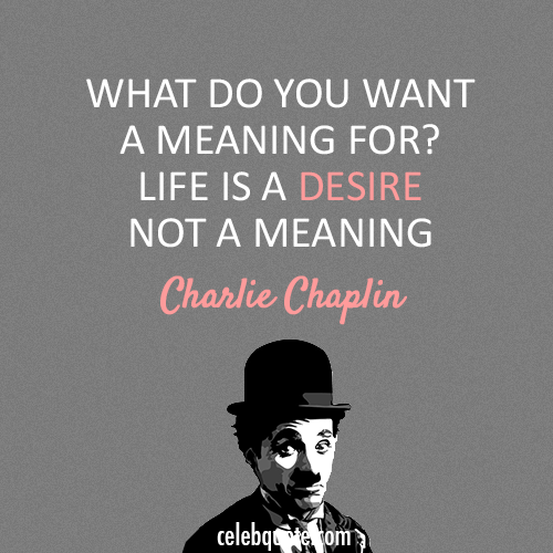 Charlie Chaplin Quote (About meaning life desire)