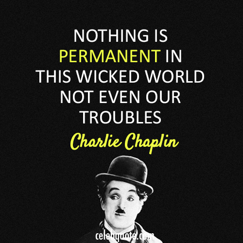 Charlie Chaplin Quote (About wicked troubles permanent)