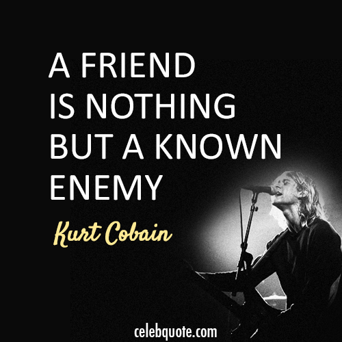 Quotes For Enemy Friends: Kurt Cobain Quote (About Friend Enemy)