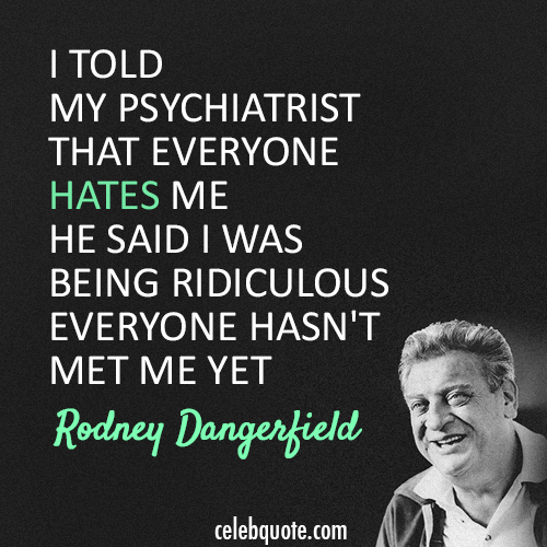 Rodney Dangerfield Quote (About ridiculous psychiatrist hate)